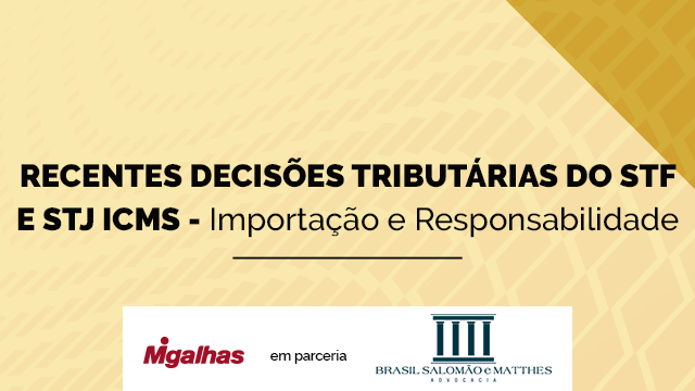 Recentes decisões tributárias do STF e STJ - ICMS - Importação e Responsabilidade Tributária