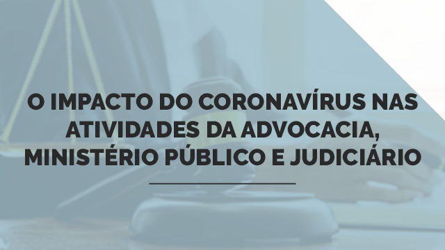 O impacto do Coronavírus nas atividades da Advocacia, Ministério Público e Judiciário