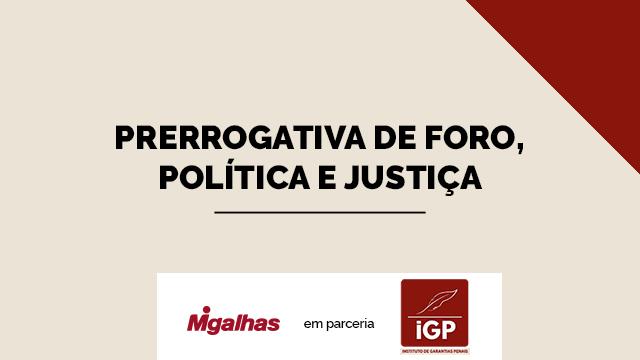 IGP - Prerrogativa de foro, política e justiça
