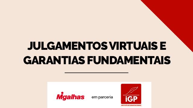 IGP - Julgamentos virtuais e garantias fundamentais