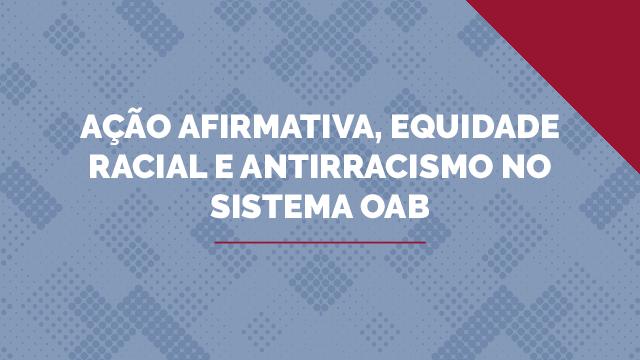 Ação Afirmativa, Equidade Racial e Antirracismo no Sistema OAB
